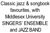 Classic jazz & songbook  favourites, with  Middlesex University SINGERS' ENSEMBLE  and JAZZ BAND